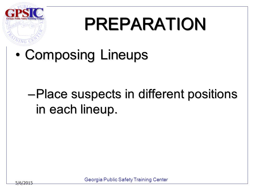 Georgia Public Safety Training Center 5/6/2015 PREPARATION Composing LineupsComposing Lineups –Place suspects in different positions in each lineup.
