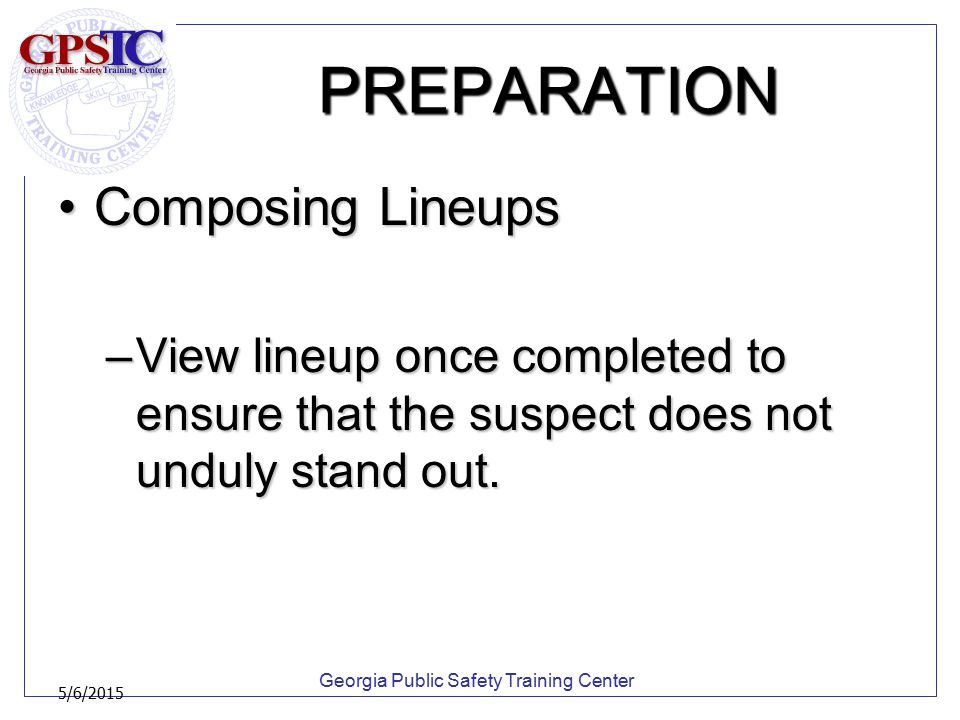 Georgia Public Safety Training Center 5/6/2015 PREPARATION Composing LineupsComposing Lineups –View lineup once completed to ensure that the suspect d
