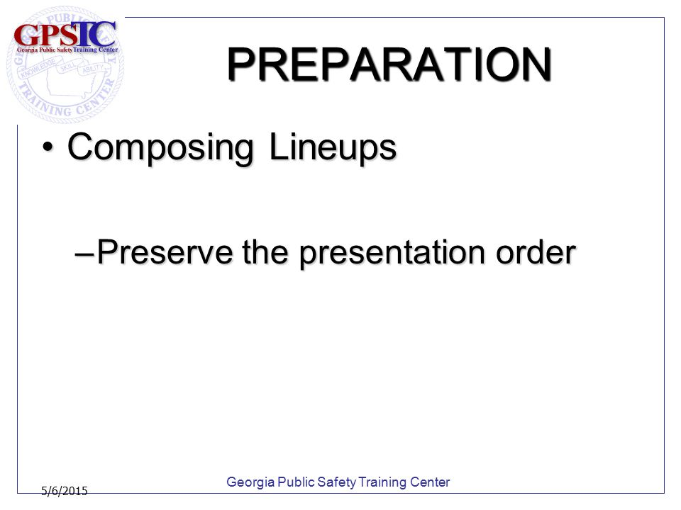 Georgia Public Safety Training Center 5/6/2015 PREPARATION Composing LineupsComposing Lineups –Preserve the presentation order