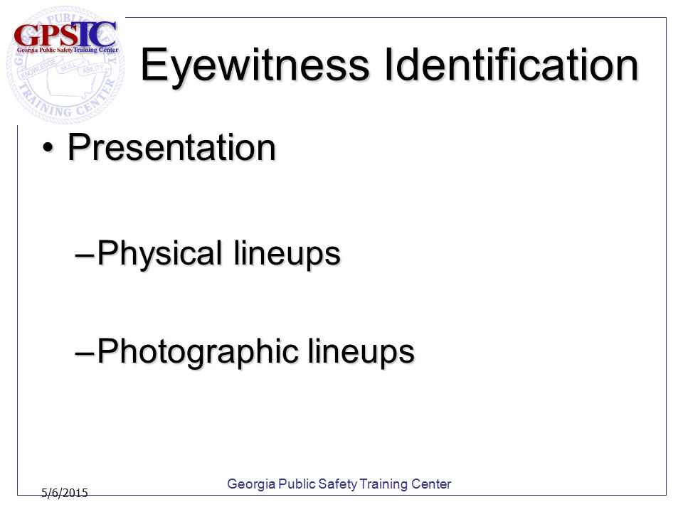 Georgia Public Safety Training Center 5/6/2015 Eyewitness Identification PresentationPresentation –Physical lineups –Photographic lineups
