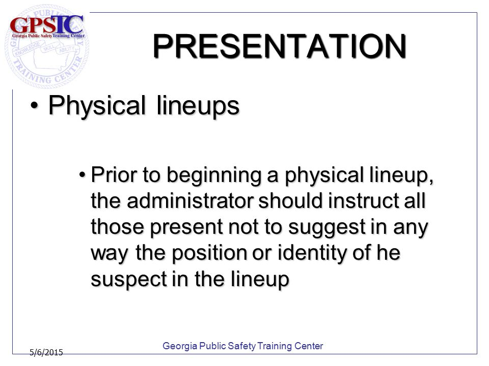 Georgia Public Safety Training Center 5/6/2015 PRESENTATION Physical lineupsPhysical lineups Prior to beginning a physical lineup, the administrator s