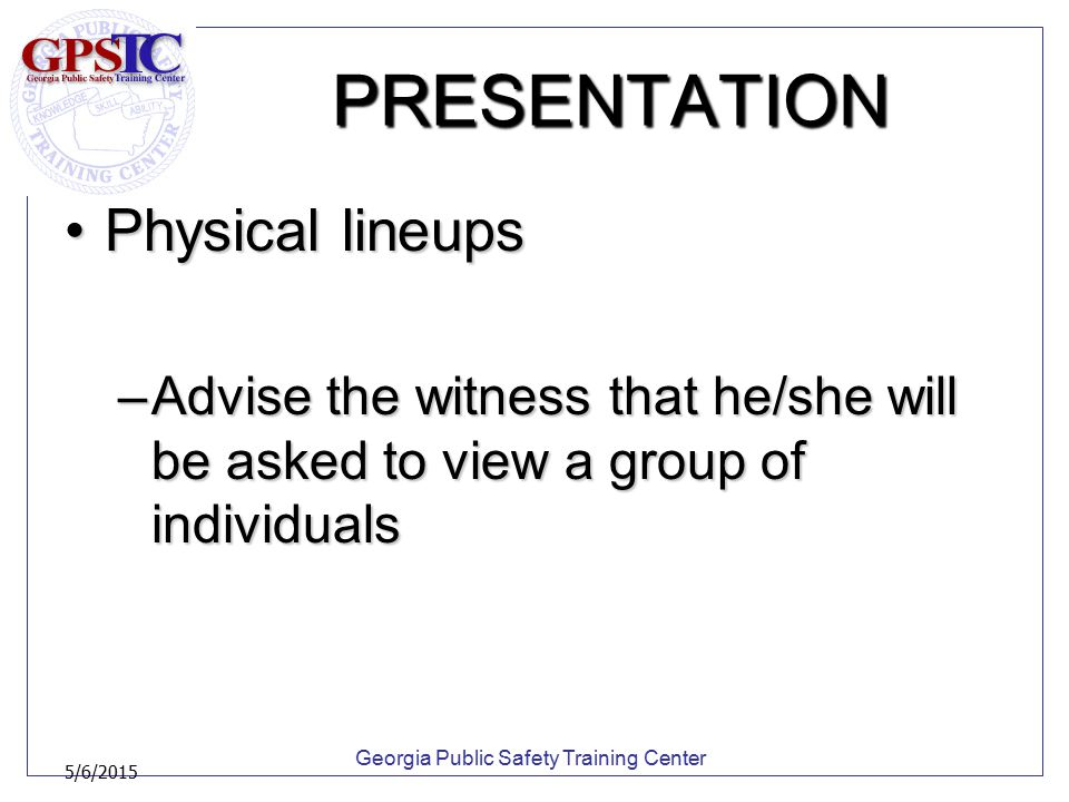 Georgia Public Safety Training Center 5/6/2015 PRESENTATION Physical lineupsPhysical lineups –Advise the witness that he/she will be asked to view a g