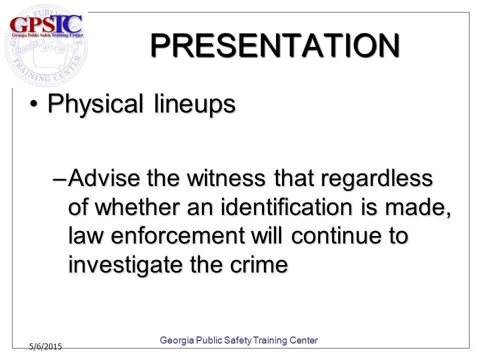 Georgia Public Safety Training Center 5/6/2015 PRESENTATION Physical lineupsPhysical lineups –Advise the witness that regardless of whether an identif