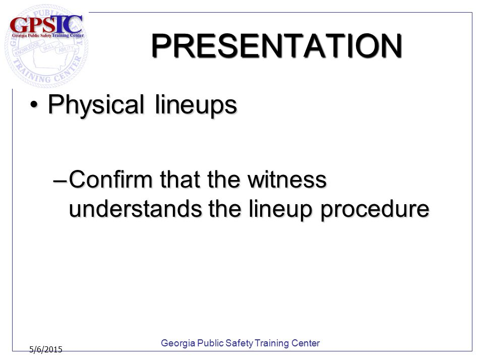 Georgia Public Safety Training Center 5/6/2015 PRESENTATION Physical lineupsPhysical lineups –Confirm that the witness understands the lineup procedur