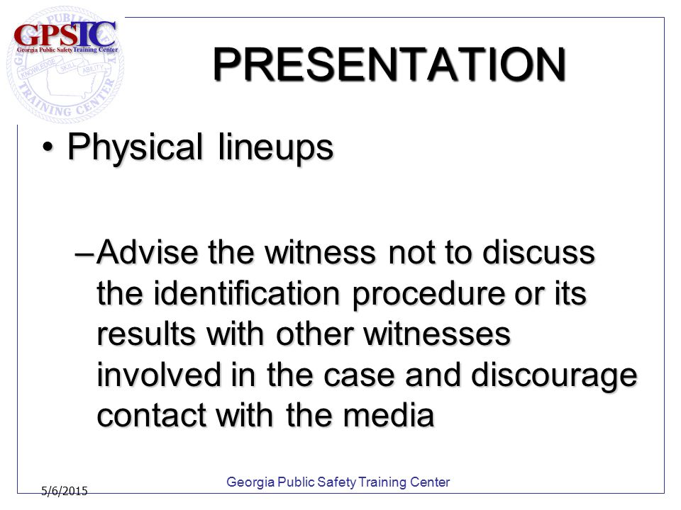 Georgia Public Safety Training Center 5/6/2015 PRESENTATION Physical lineupsPhysical lineups –Advise the witness not to discuss the identification pro
