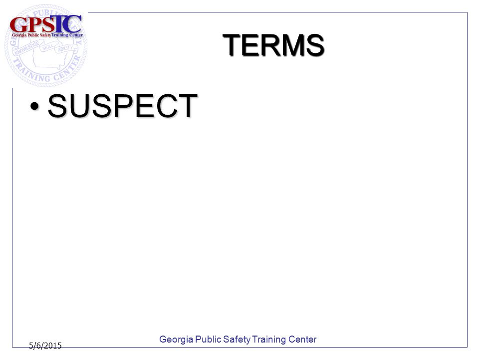 Georgia Public Safety Training Center 5/6/2015 TERMS SUSPECTSUSPECT