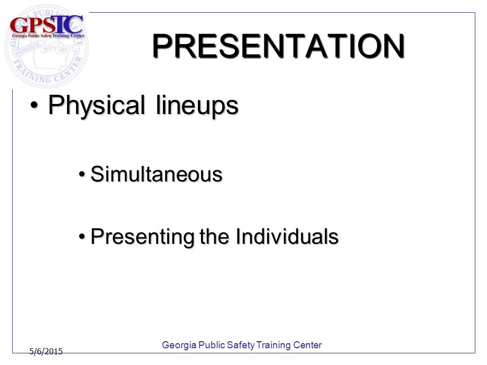 Georgia Public Safety Training Center 5/6/2015 PRESENTATION Physical lineupsPhysical lineups SimultaneousSimultaneous Presenting the IndividualsPresen