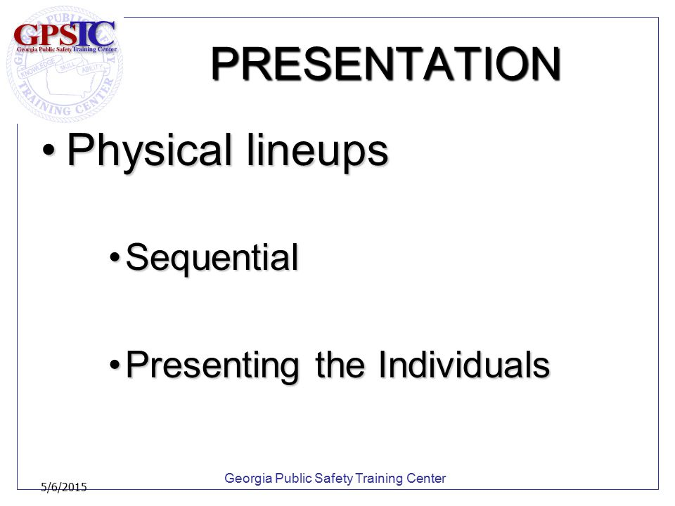 Georgia Public Safety Training Center 5/6/2015 PRESENTATION Physical lineupsPhysical lineups SequentialSequential Presenting the IndividualsPresenting