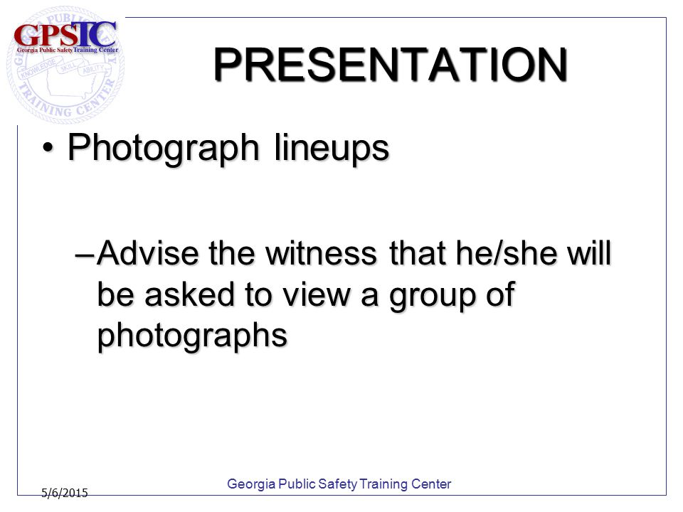 Georgia Public Safety Training Center 5/6/2015 PRESENTATION Photograph lineupsPhotograph lineups –Advise the witness that he/she will be asked to view