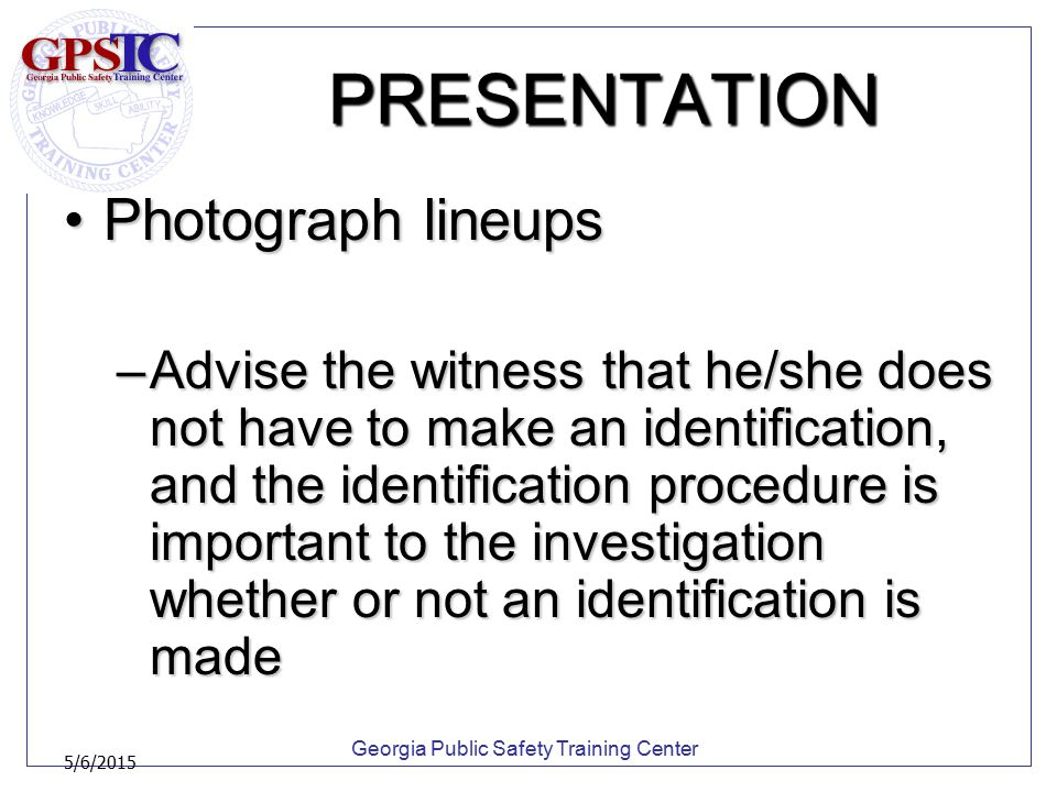 Georgia Public Safety Training Center 5/6/2015 PRESENTATION Photograph lineupsPhotograph lineups –Advise the witness that he/she does not have to make
