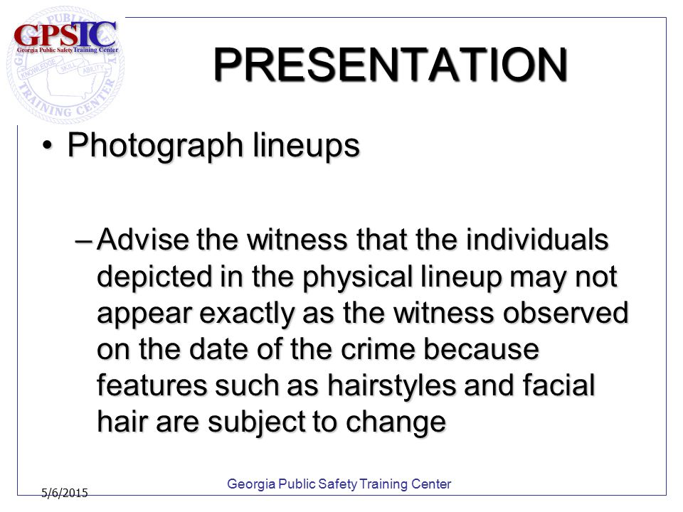 Georgia Public Safety Training Center 5/6/2015 PRESENTATION Photograph lineupsPhotograph lineups –Advise the witness that the individuals depicted in