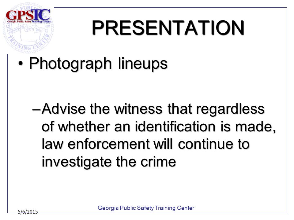 Georgia Public Safety Training Center 5/6/2015 PRESENTATION Photograph lineupsPhotograph lineups –Advise the witness that regardless of whether an ide