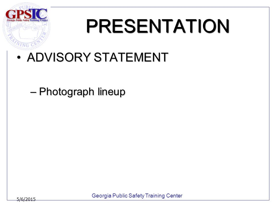 Georgia Public Safety Training Center 5/6/2015 PRESENTATION ADVISORY STATEMENTADVISORY STATEMENT –Photograph lineup