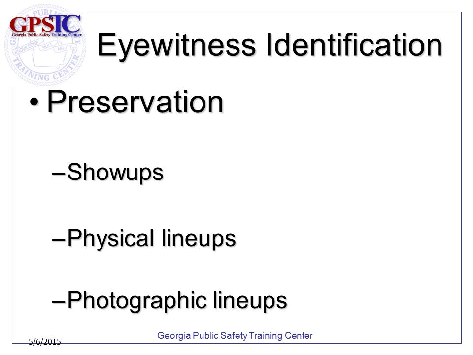 Georgia Public Safety Training Center 5/6/2015 Eyewitness Identification PreservationPreservation –Showups –Physical lineups –Photographic lineups