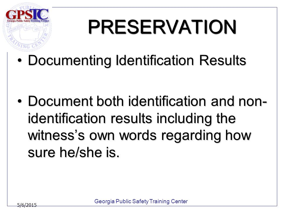 Georgia Public Safety Training Center 5/6/2015 PRESERVATION Documenting Identification ResultsDocumenting Identification Results Document both identif