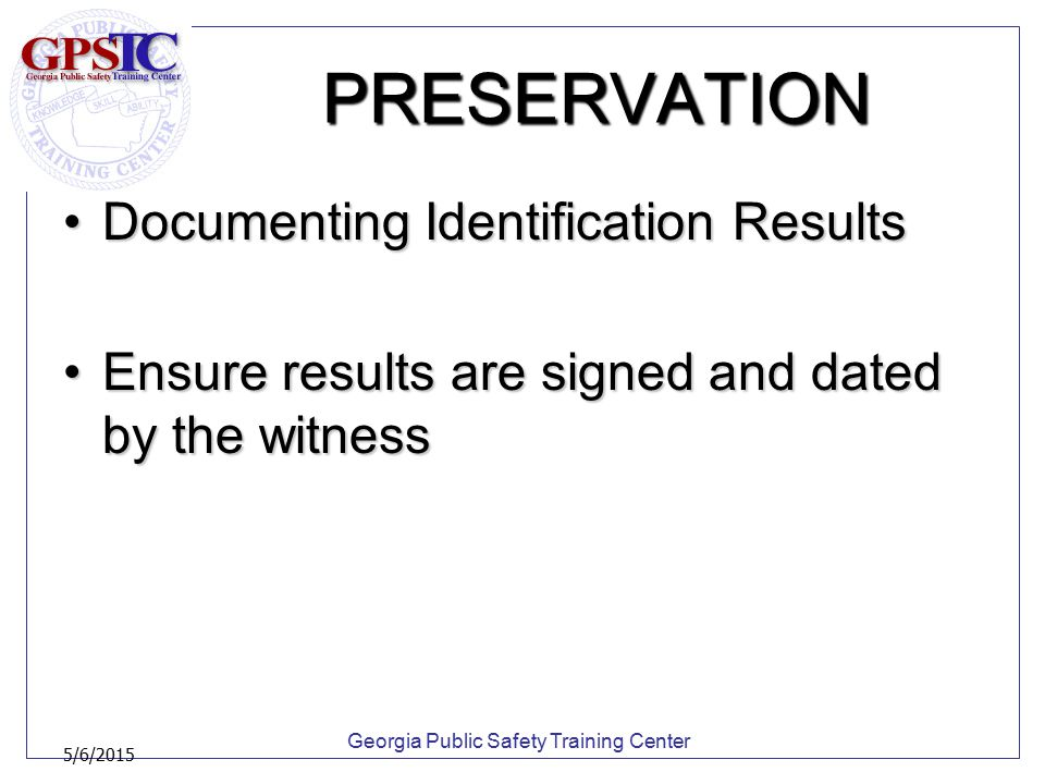 Georgia Public Safety Training Center 5/6/2015 PRESERVATION Documenting Identification ResultsDocumenting Identification Results Ensure results are si