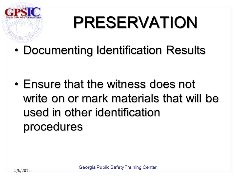 Georgia Public Safety Training Center 5/6/2015 PRESERVATION Documenting Identification ResultsDocumenting Identification Results Ensure that the witne
