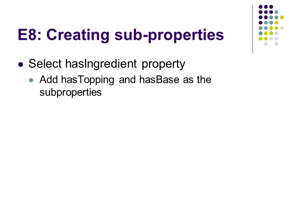 E8: Creating sub-properties Select hasIngredient property Add hasTopping and hasBase as the subproperties