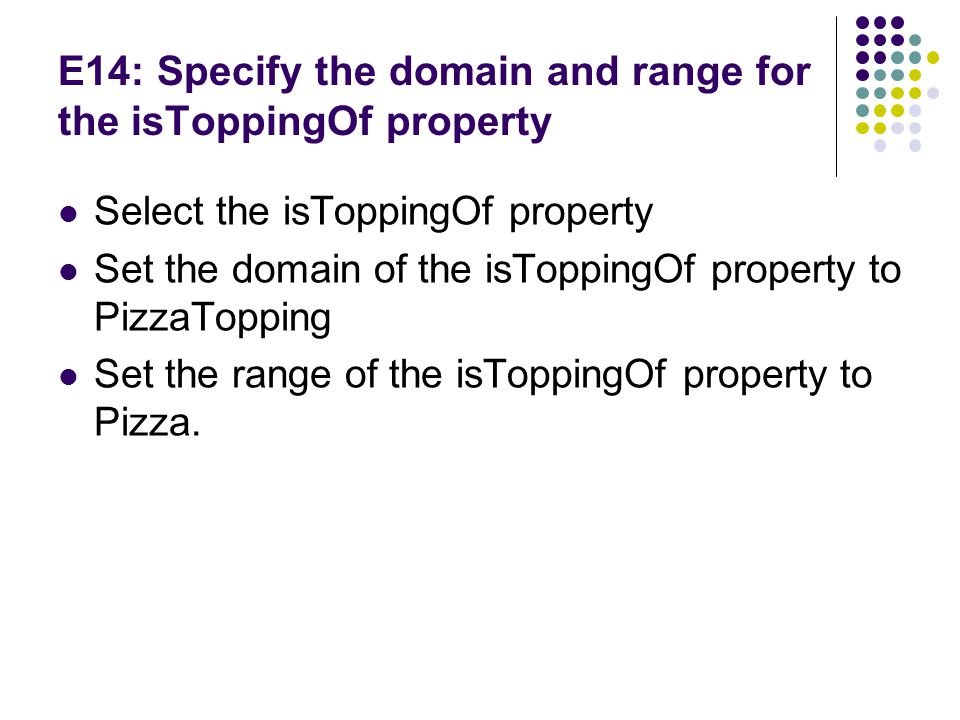 E14: Specify the domain and range for the isToppingOf property Select the isToppingOf property Set the domain of the isToppingOf property to PizzaTopping Set the range of the isToppingOf property to Pizza.