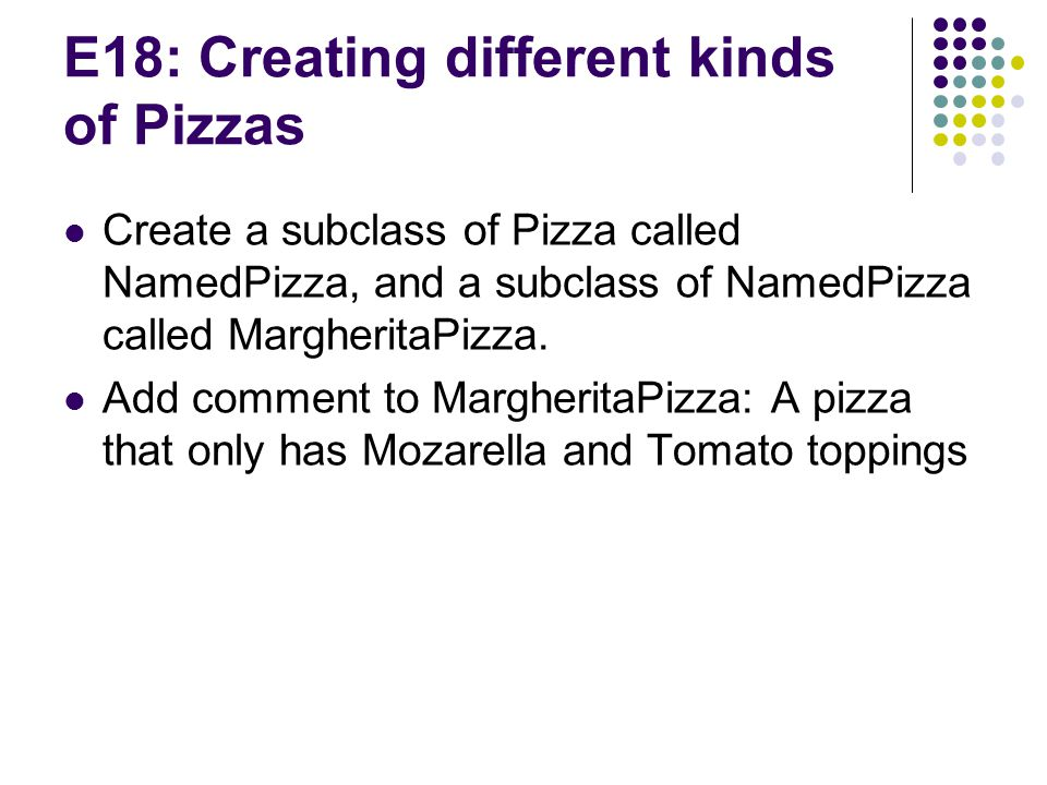 E18: Creating different kinds of Pizzas Create a subclass of Pizza called NamedPizza, and a subclass of NamedPizza called MargheritaPizza.