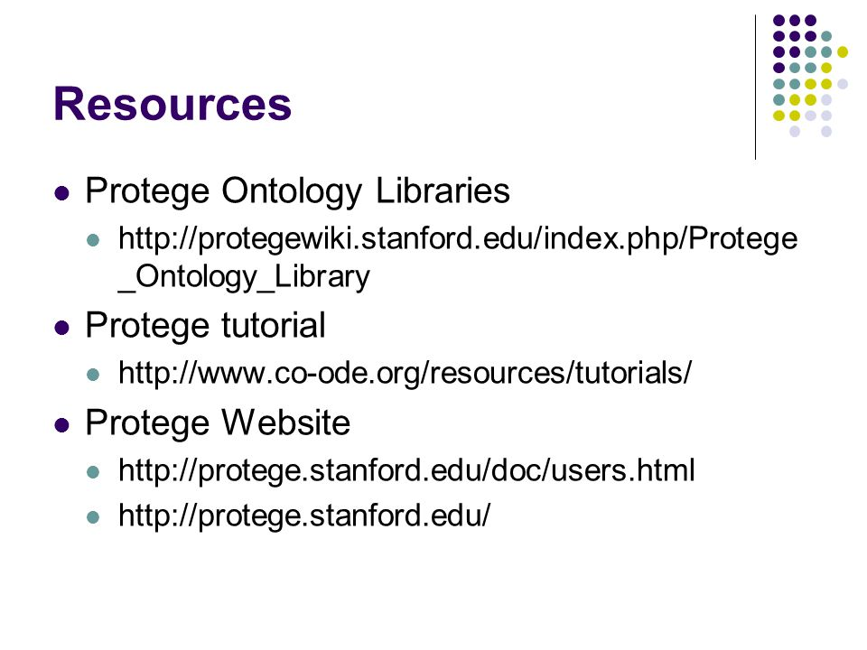 Resources Protege Ontology Libraries http://protegewiki.stanford.edu/index.php/Protege _Ontology_Library Protege tutorial http://www.co-ode.org/resources/tutorials/ Protege Website http://protege.stanford.edu/doc/users.html http://protege.stanford.edu/