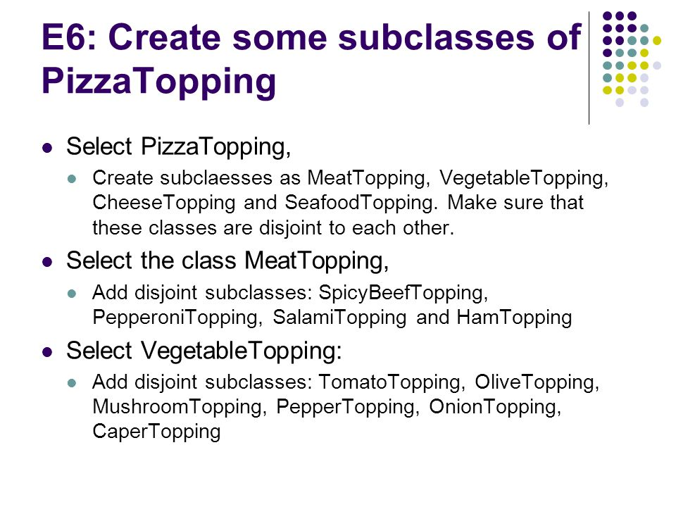 E6: Create some subclasses of PizzaTopping Select PizzaTopping, Create subclaesses as MeatTopping, VegetableTopping, CheeseTopping and SeafoodTopping.
