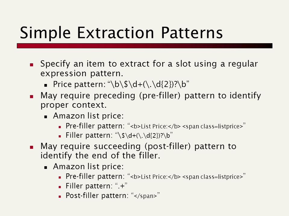 Simple Extraction Patterns Specify an item to extract for a slot using a regular expression pattern. Price pattern: ""\b$d+(.d{2})?b"" May require960|720|?|10f28609e4936c74d945b17dea0ff96c|False|UNSURE|0.3480832874774933