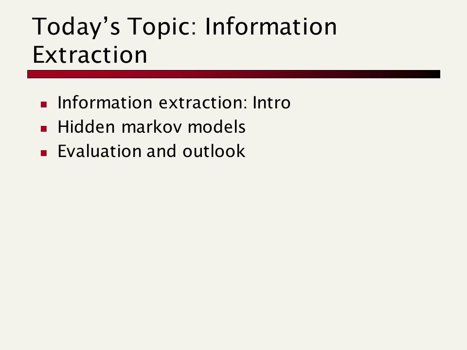 Today's Topic: Information Extraction Information extraction: Intro Hidden markov models Evaluation and outlook