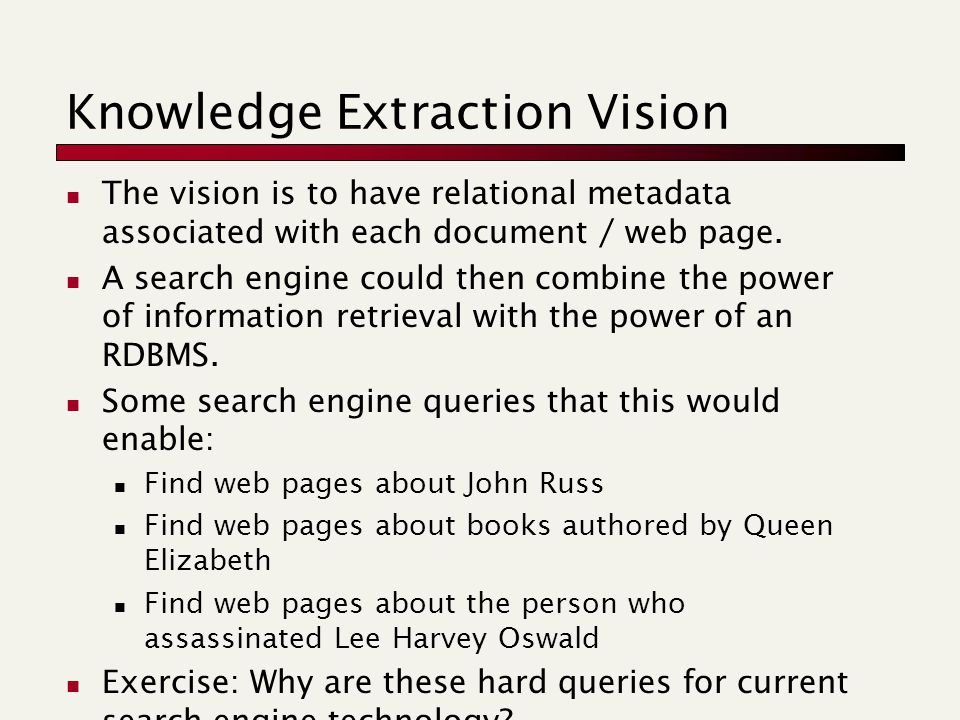 Knowledge Extraction Vision The vision is to have relational metadata associated with each document / web page. A search engine could then combine the