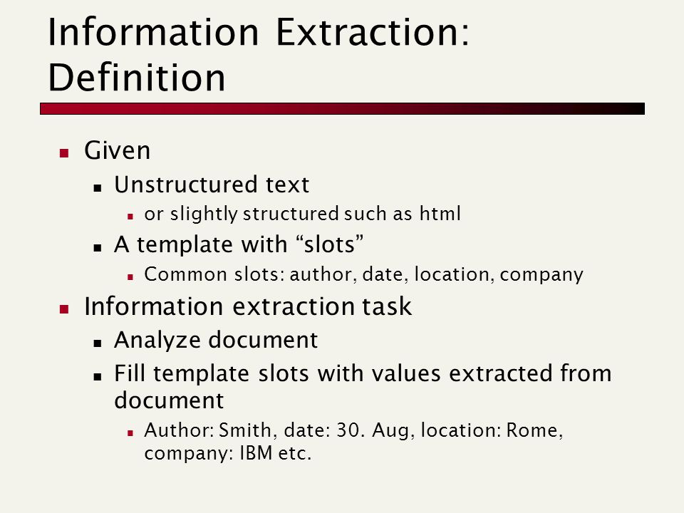 "Information Extraction: Definition Given Unstructured text or slightly structured such as html A template with ""slots"" Common slots: author, date, loc"