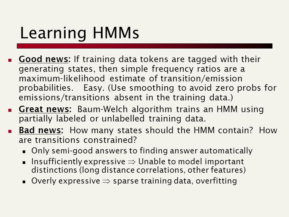 Learning HMMs Good news: If training data tokens are tagged with their generating states, then simple frequency ratios are a maximum-likelihood estima