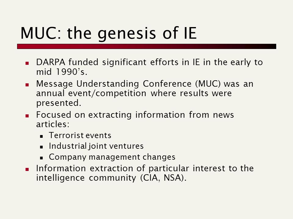 MUC: the genesis of IE DARPA funded significant efforts in IE in the early to mid 1990's. Message Understanding Conference (MUC) was an annual event/c