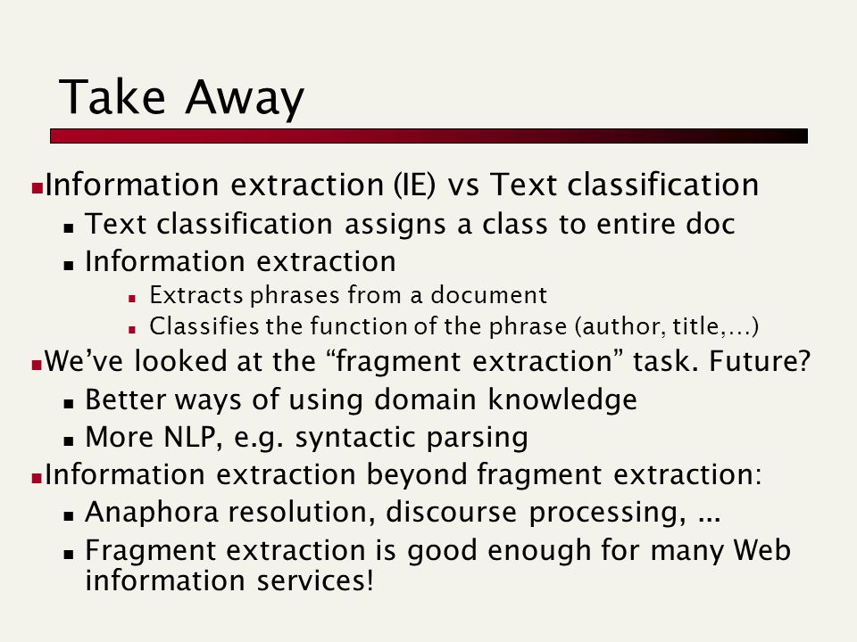 Take Away Information extraction (IE) vs Text classification Text classification assigns a class to entire doc Information extraction Extracts phrases