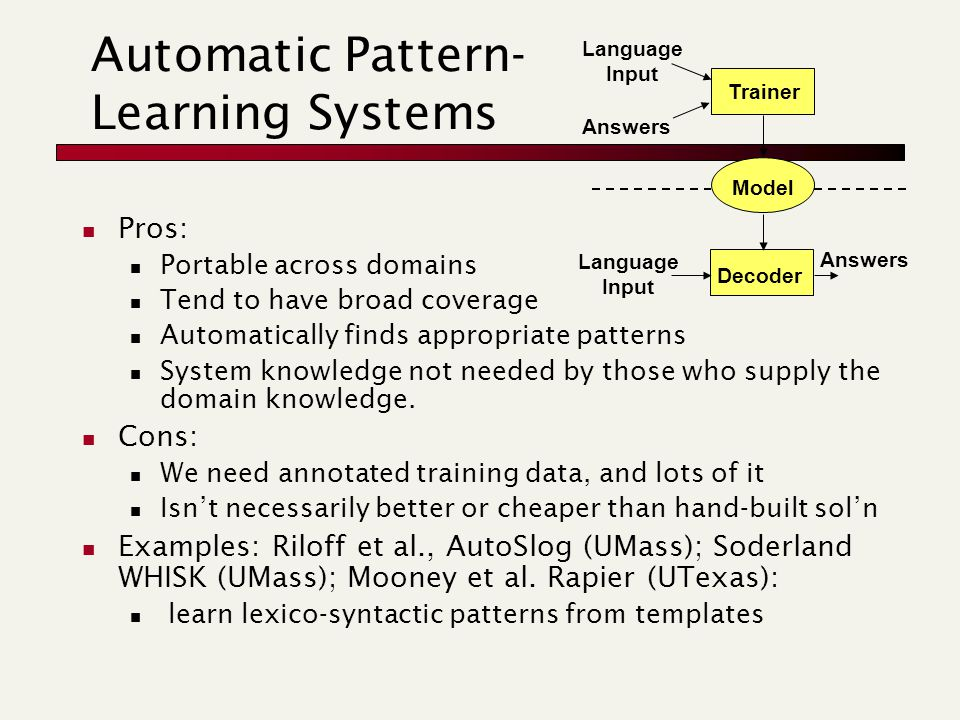Automatic Pattern- Learning Systems Pros: Portable across domains Tend to have broad coverage Automatically finds appropriate patterns System knowledg