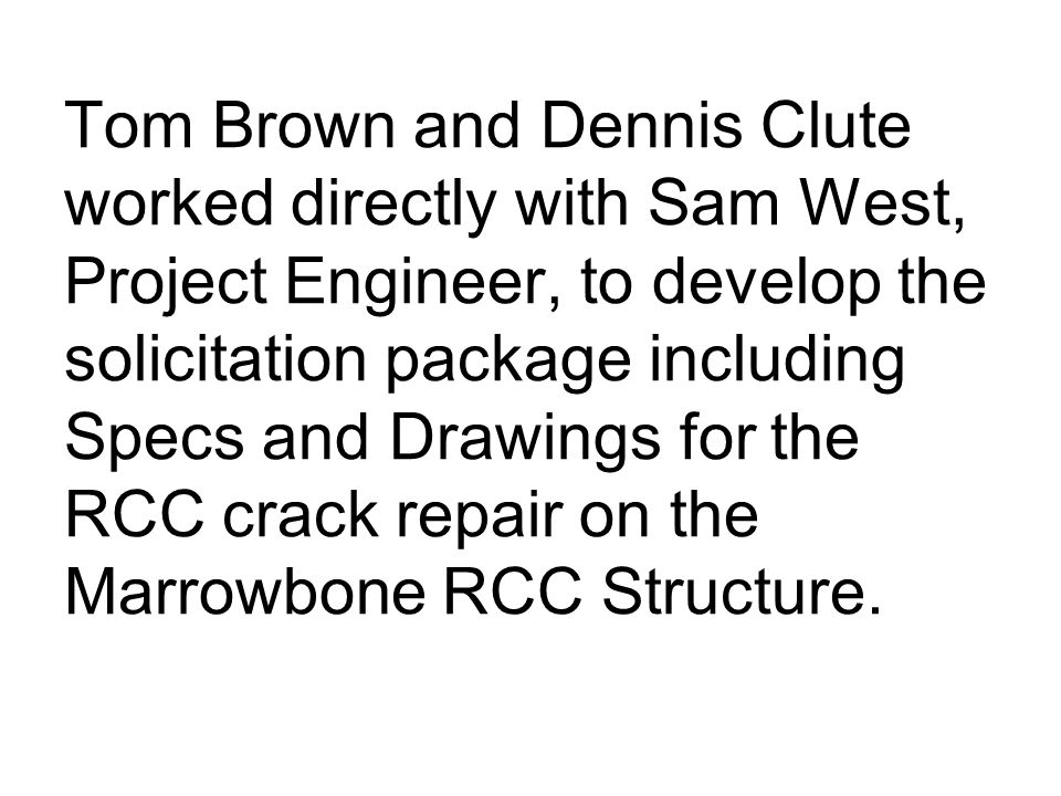 Tom Brown and Dennis Clute worked directly with Sam West, Project Engineer, to develop the solicitation package including Specs and Drawings for the RCC crack repair on the Marrowbone RCC Structure.
