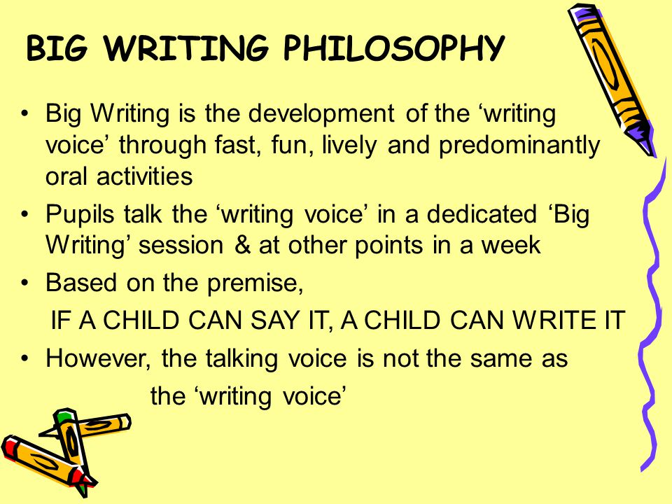 Big Writing is the development of the 'writing voice' through fast, fun, lively and predominantly oral activities Pupils talk the 'writing voice' in a dedicated 'Big Writing' session & at other points in a week Based on the premise, IF A CHILD CAN SAY IT, A CHILD CAN WRITE IT However, the talking voice is not the same as the 'writing voice' BIG WRITING PHILOSOPHY