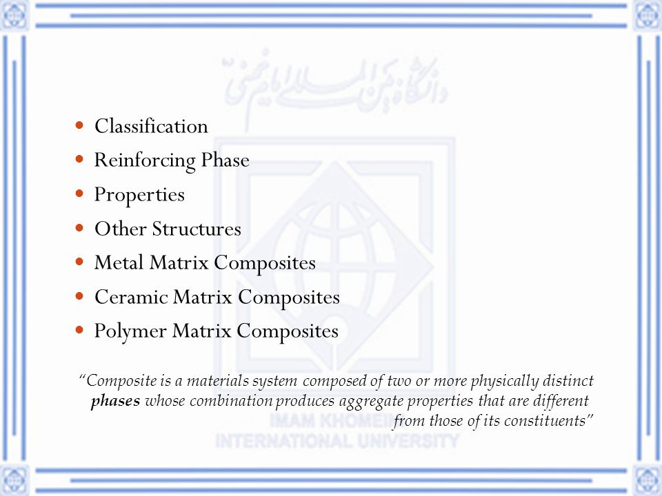 "Classification Reinforcing Phase Properties Other Structures Metal Matrix Composites Ceramic Matrix Composites Polymer Matrix Composites ""Composite is"
