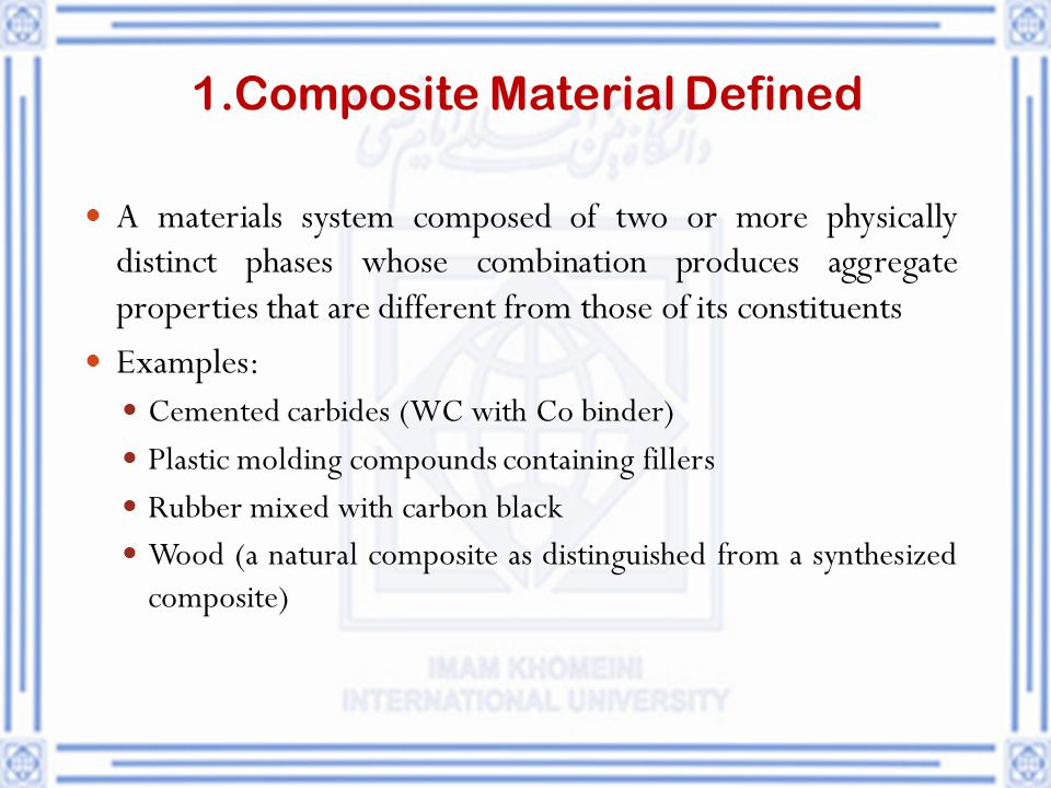 1.Composite Material Defined A materials system composed of two or more physically distinct phases whose combination produces aggregate properties tha
