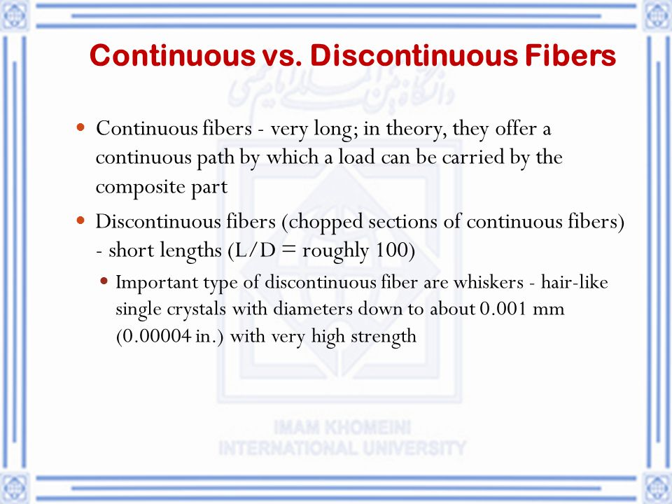 Continuous vs. Discontinuous Fibers Continuous fibers - very long; in theory, they offer a continuous path by which a load can be carried by the compo