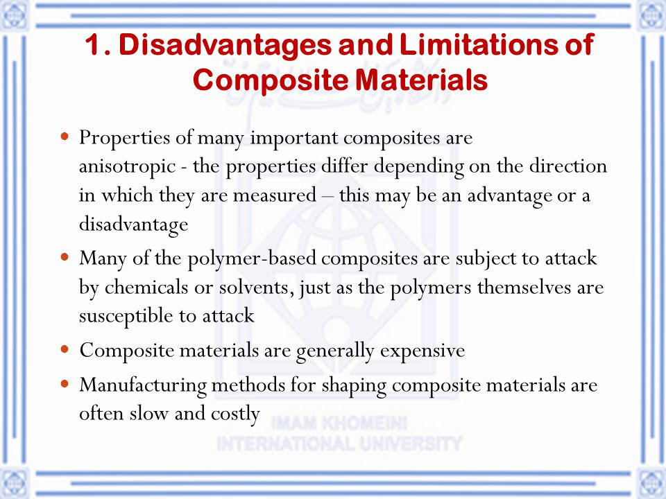 1. Disadvantages and Limitations of Composite Materials Properties of many important composites are anisotropic ‑ the properties differ depending on t