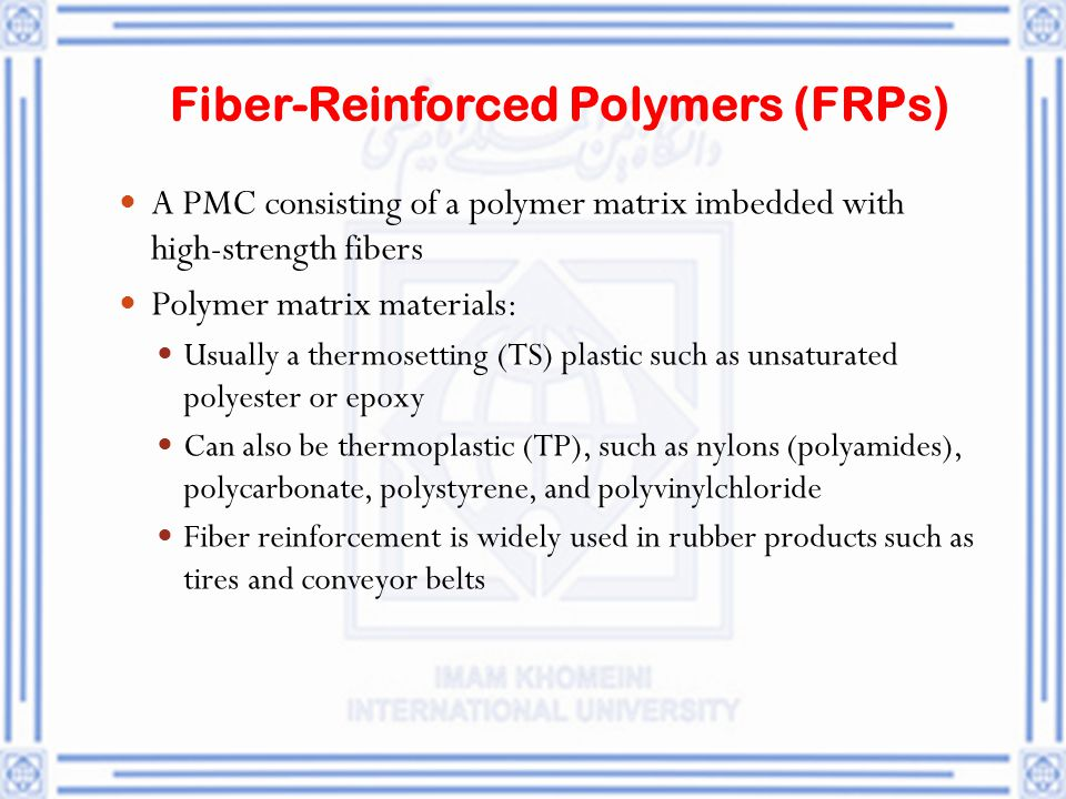 Fiber ‑ Reinforced Polymers (FRPs) A PMC consisting of a polymer matrix imbedded with high ‑ strength fibers Polymer matrix materials: Usually a therm