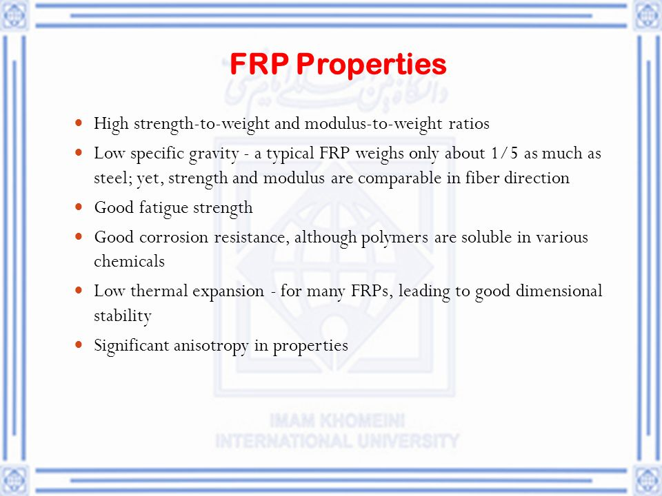 FRP Properties High strength ‑ to ‑ weight and modulus ‑ to ‑ weight ratios Low specific gravity - a typical FRP weighs only about 1/5 as much as stee