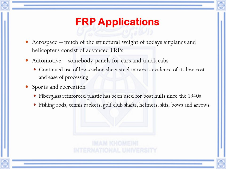 FRP Applications Aerospace – much of the structural weight of todays airplanes and helicopters consist of advanced FRPs Automotive – somebody panels f