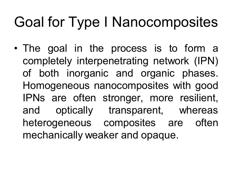 Goal for Type I Nanocomposites The goal in the process is to form a completely interpenetrating network (IPN) of both inorganic and organic phases. Ho