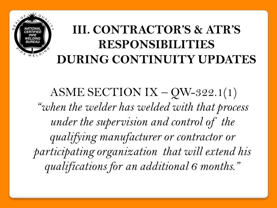 WELDER QUALIFICATION CONTINUITY UPDATES UA WCP Quality System Manual: when unable to maintain continuity from an Employing Manufacturer/Contractor, continuity updates may take place at any UA Authorized Testing Facility and must be supervised by an ATR and at least one Manufacturer / Contractor Representative.