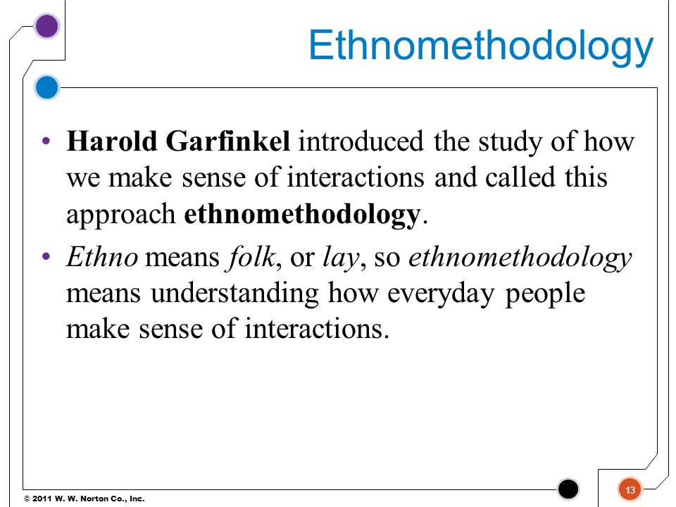 © 2011 W. W. Norton Co., Inc. Ethnomethodology Harold Garfinkel introduced the study of how we make sense of interactions and called this approach eth