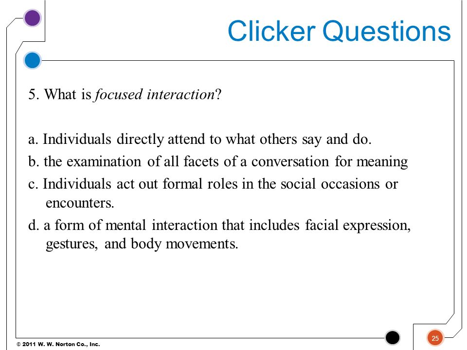 © 2011 W. W. Norton Co., Inc. Clicker Questions 5. What is focused interaction? a. Individuals directly attend to what others say and do. b. the exami