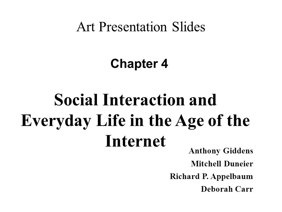 Art Presentation Slides Chapter 4 Anthony Giddens Mitchell Duneier Richard P. Appelbaum Deborah Carr Social Interaction and Everyday Life in the Age o