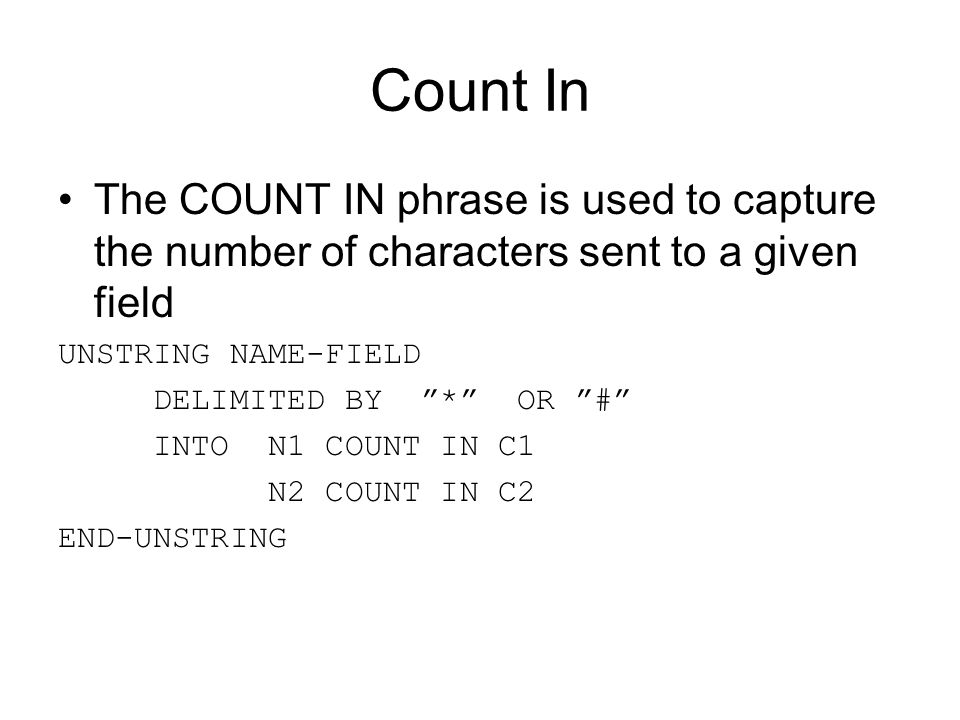 "Count In The COUNT IN phrase is used to capture the number of characters sent to a given field UNSTRING NAME-FIELD DELIMITED BY ""*"" OR ""#"" INTO N1 COU"