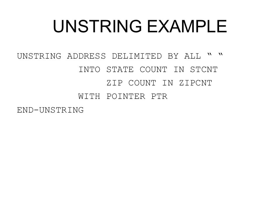 "UNSTRING EXAMPLE UNSTRING ADDRESS DELIMITED BY ALL "" "" INTO STATE COUNT IN STCNT ZIP COUNT IN ZIPCNT WITH POINTER PTR END-UNSTRING"